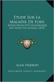 Etude Sur La Maladie de Foin: Rhino Bronchite Spasmodique Hay Fever Hay Asthma (1872) - Alan Herbert