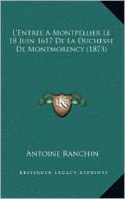 L'Entree a Montpellier Le 18 Juin 1617 de La Duchesse de Montmorency (1873) - Antoine Ranchin
