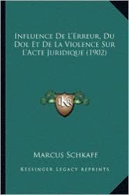 Influence de L'Erreur, Du Dol Et de La Violence Sur L'Acte Juridique (1902) - Marcus Schkaff