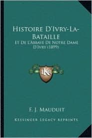 Histoire D'Ivry-La-Bataille: Et de L'Abbaye de Notre Dame D'Ivry (1899) - F. J. Mauduit