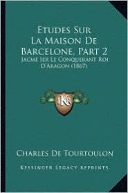 Etudes Sur La Maison de Barcelone, Part 2: Jacme Ier Le Conquerant Roi D'Aragon (1867) - Charles De Tourtoulon