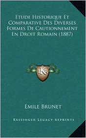 Etude Historique Et Comparative Des Diverses Formes de Cautionnement En Droit Romain (1887) - Emile Brunet