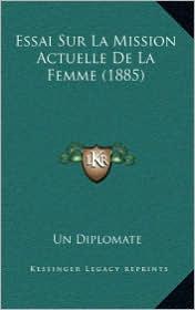 Essai Sur La Mission Actuelle de La Femme (1885) - Un Diplomate