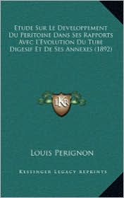 Etude Sur Le Developpement Du Peritoine Dans Ses Rapports Avec L'Evolution Du Tube Digesif Et de Ses Annexes (1892) - Louis Perignon