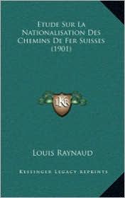 Etude Sur La Nationalisation Des Chemins de Fer Suisses (1901) - Louis Raynaud