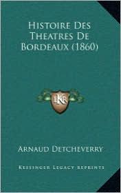 Histoire Des Theatres de Bordeaux (1860) - Arnaud Detcheverry