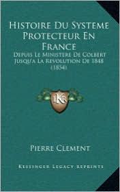 Histoire Du Systeme Protecteur En France: Depuis Le Ministere de Colbert Jusqu'a La Revolution de 1848 (1854) - Pierre Clement