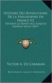 Histoire Des Revolutions de La Philosophie En France V2: Pendant Le Moyen Age Jusqu'au Seizieme Siecle (1847) - Victor A. De Caraman