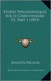 Etudes Philosophiques Sur Le Christianisme V2, Part 1 (1853) - Auguste Nicolas