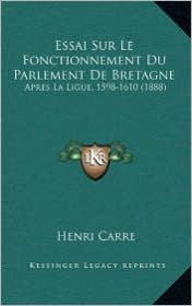 Essai Sur Le Fonctionnement Du Parlement de Bretagne: Apres La Ligue, 1598-1610 (1888) - Henri Carre