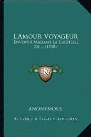 L'Amour Voyageur: Envoye a Madame La Duchesse de. (1748) - Anonymous