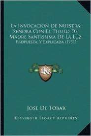 La Invocacion de Nuestra Senora Con El Titulo de Madre Santissima de La Luz: Propuesta, y Explicada (1751) - Jose De Tobar