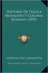 Historia De Italica Municipio Y Colonia Romana (1892) - Aurelio Gali Lassaletta