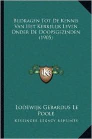 Bijdragen Tot De Kennis Van Het Kerkelijk Leven Onder De Doopsgezinden (1905) - Lodewijk Gerardus Le Poole