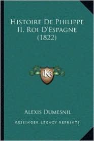 Histoire De Philippe II, Roi D'Espagne (1822) - Alexis Dumesnil