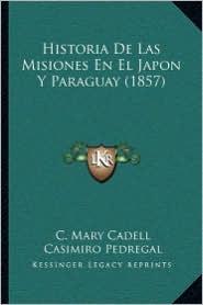 Historia De Las Misiones En El Japon Y Paraguay (1857) - C. Mary Cadell, Casimiro Pedregal (Translator)