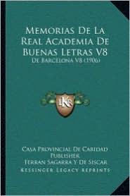 Memorias De La Real Academia De Buenas Letras V8: De Barcelona V8 (1906) - Casa Provincial Casa Provincial De Caridad Publisher, Francesch Carreras Y Candi, Ferran Sagarra Y De Siscar