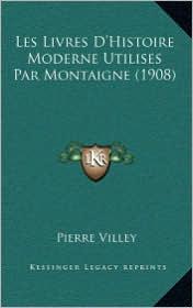 Les Livres D'Histoire Moderne Utilises Par Montaigne (1908) - Pierre Villey