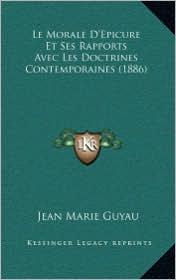 Le Morale D'Epicure Et Ses Rapports Avec Les Doctrines Contemporaines (1886) - Jean-Marie Guyau