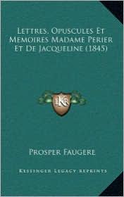 Lettres, Opuscules Et Memoires Madame Perier Et De Jacqueline (1845) - Prosper Faugere (Editor)