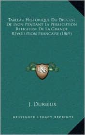 Tableau Historique Du Diocese De Lyon Pendant La Persecution Religieuse De La Grande Revolution Francaise (1869) - J. Durieux
