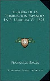 Historia De La Dominacion Espanola En El Uruguay V1 (1895) - Francisco Bauza