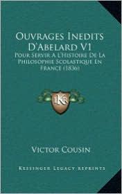 Ouvrages Inedits D'Abelard V1: Pour Servir A L'Histoire de La Philosophie Scolastique En France (1836)