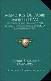 Memoires de L'Abbe Morellet V2: de L'Academie Francaise, Sur Le Dix-Huitieme Siecle Et Sur La Revolution (1821) - Pierre Edouard Lemontey
