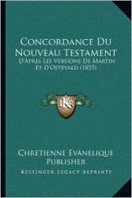 Concordance Du Nouveau Testament: D'Apres Les Versions De Martin Et D'Ostevald (1855) - Chretienne Evanelique Chretienne Evanelique Publisher (Editor)