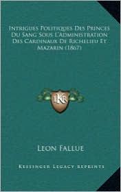 Intrigues Politiques Des Princes Du Sang Sous L'Administration Des Cardinaux de Richelieu Et Mazarin (1867)