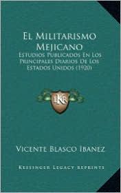 El Militarismo Mejicano: Estudios Publicados En Los Principales Diarios De Los Estados Unidos (1920) - Vicente Blasco Ibáñez