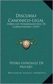 Discurso Canonico-Legal: Sobre Los Nombramientos De Gobernadores (1839) - Pedro Gonzalez De Vallejo