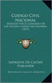 Codigo Civil Nacional: Espedido Por El Congreso De Los Estados Unidos De Colombia (1873) - Imprenta De Imprenta De Caitan Publisher