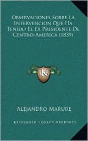 Observaciones Sobre La Intervencion Que Ha Tenido El Ex Presidente De Centro-America (1839) - Alejandro Marure