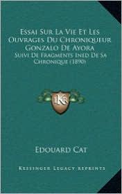 Essai Sur La Vie Et Les Ouvrages Du Chroniqueur Gonzalo De Ayora: Suivi De Fragments Ined De Sa Chronique (1890) - Edouard Cat