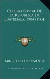 Codigo Postal De La Republica De Guatemala, 1904 (1904) - Ministerio De Ministerio De Fomento