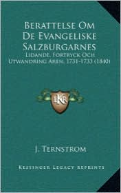 Berattelse Om De Evangeliske Salzburgarnes: Lidande, Fortryck Och Utwandring Aren, 1731-1733 (1840) - J. Ternstrom