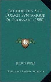 Recherches Sur L'Usage Syntaxique De Froissart (1880) - Julius Riese