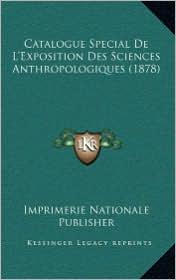 Catalogue Special De L'Exposition Des Sciences Anthropologiques (1878) - Imprimerie Nationale Imprimerie Nationale Publisher