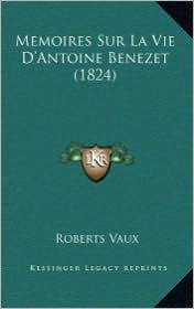 Memoires Sur La Vie D'Antoine Benezet (1824) - Roberts Vaux