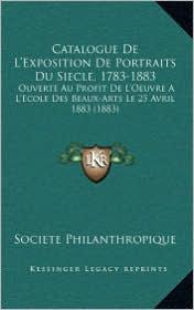 Catalogue De L'Exposition De Portraits Du Siecle, 1783-1883: Ouverte Au Profit De L'Oeuvre A L'Ecole Des Beaux-Arts Le 25 Avril 1883 (1883) - Societe Societe Philanthropique