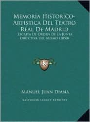 Memoria Historico-Artistica Del Teatro Real De Madrid: Escrita De Orden De La Junta Directiva Del Mismo (1850) - Manuel Juan Diana
