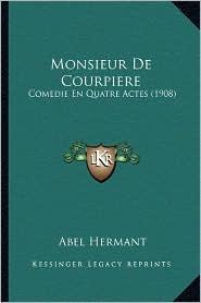 Monsieur de Courpiere: Comedie En Quatre Actes (1908) - Abel Hermant