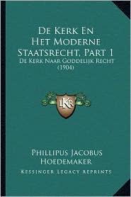 de Kerk En Het Moderne Staatsrecht, Part 1: de Kerk Naar Goddelijk Recht (1904) - Phillipus Jacobus Hoedemaker