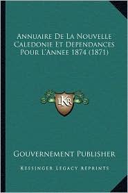 Annuaire de La Nouvelle Caledonie Et Dependances Pour L'Annee 1874 (1871) - Gouvernement Publisher