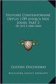Histoire Contemporaine Depuis 1789 Jusqu'anos Jours, Part 2: de 1815 a 1848 (1864) - Gustave Ducoudray