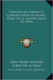 Histoire de L'Abbaye Et Congregation de Notre-Dame de La Grande-Sauve V2 (1845) - Jean Pierre Antoine Cirot De La Ville