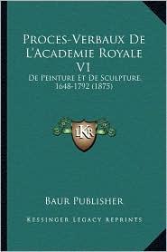 Proces-Verbaux de L'Academie Royale V1: de Peinture Et de Sculpture, 1648-1792 (1875) - Baur Publisher