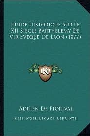 Etude Historique Sur Le XII Siecle Barthelemy de Vir Eveque de Laon (1877) - Adrien De Florival