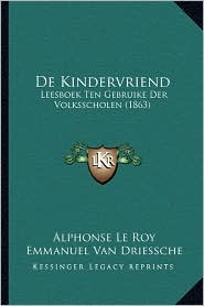 de Kindervriend: Leesboek Ten Gebruike Der Volksscholen (1863) - Alphonse Le Roy, Emmanuel Van Driessche